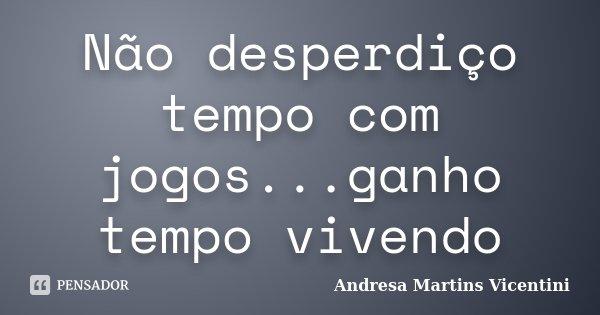 Não desperdiço tempo com jogos...ganho tempo vivendo... Frase de Andresa Martins Vicentini.