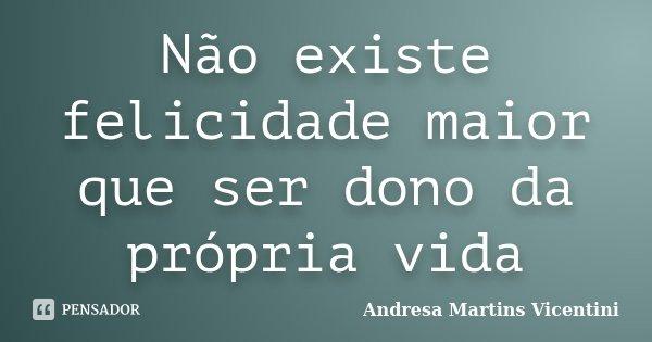 Não existe felicidade maior que ser dono da própria vida... Frase de Andresa Martins Vicentini.