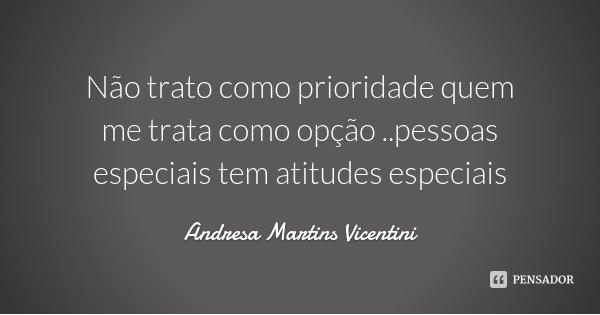 Não trato como prioridade quem me trata como opção ..pessoas especiais tem atitudes especiais... Frase de Andresa Martins Vicentini.