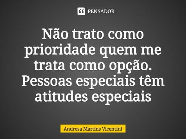 Não trato como prioridade quem me trata como opção. Pessoas especiais têm atitudes especiais... Frase de Andresa Martins Vicentini.
