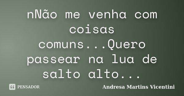 nNão me venha com coisas comuns...Quero passear na lua de salto alto...... Frase de Andresa Martins Vicentini.