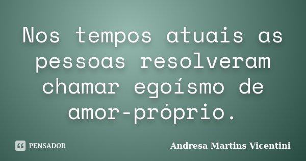 Nos tempos atuais as pessoas resolveram chamar EGOÍSMO de AMOR PRÓPRIO!... Frase de Andresa Martins Vicentini.