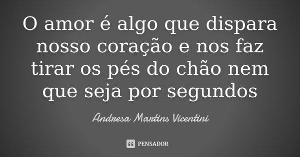 O amor é algo que dispara nosso coração e nos faz tirar os pés do chão nem que seja por segundos... Frase de Andresa Martins Vicentini.