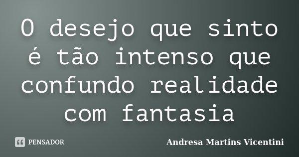 O desejo que sinto é tão intenso que confundo realidade com fantasia... Frase de Andresa Martins Vicentini.
