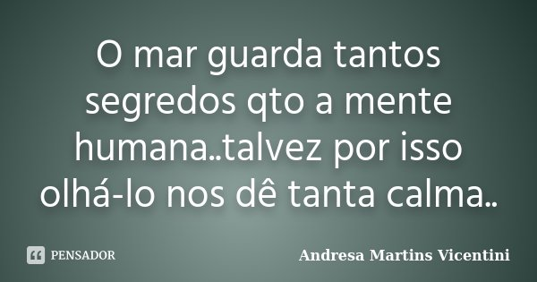 O mar guarda tantos segredos qto a mente humana..talvez por isso olhá-lo nos dê tanta calma..... Frase de Andresa Martins Vicentini.