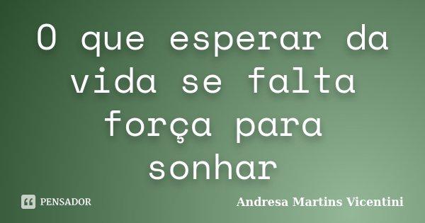 O que esperar da vida se falta força para sonhar... Frase de Andresa Martins Vicentini.