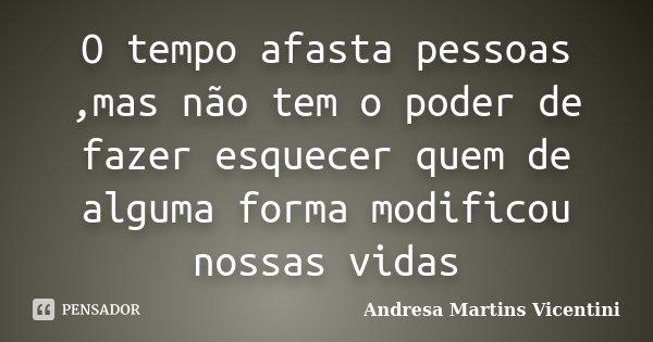 O tempo afasta pessoas ,mas não tem o poder de fazer esquecer quem de alguma forma modificou nossas vidas... Frase de Andresa Martins Vicentini.