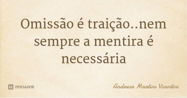 Omissão é traição..nem sempre a mentira é necessária... Frase de Andresa Martins Vicentini.
