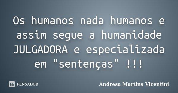 """Os humanos nada humanos e assim segue a humanidade JULGADORA e especializada em """"sentenças"""" !!!... Frase de Andresa Martins Vicentini."""