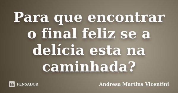 Para que encontrar o final feliz se a delicia esta na caminhada..... Frase de Andresa Martins Vicentini.