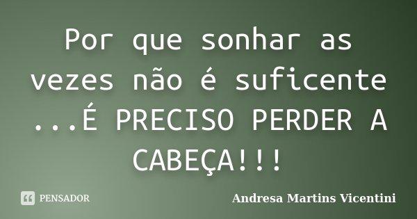 Por que sonhar as vezes não é suficente ...É PRECISO PERDER A CABEÇA!!!... Frase de Andresa Martins Vicentini.