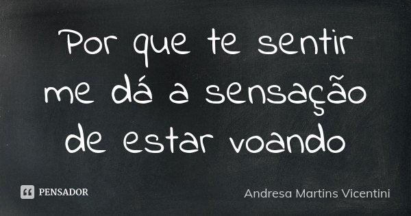 Por que te sentir me dá a sensação de estar voando... Frase de Andresa Martins Vicentini.