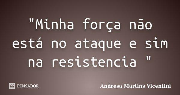 """""""Minha força não está no ataque e sim na resistencia """"... Frase de Andresa Martins Vicentini."""