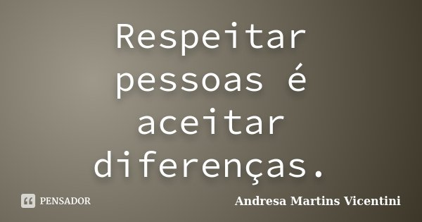 Respeitar pessoas é aceitar diferenças.... Frase de Andresa Martins Vicentini.