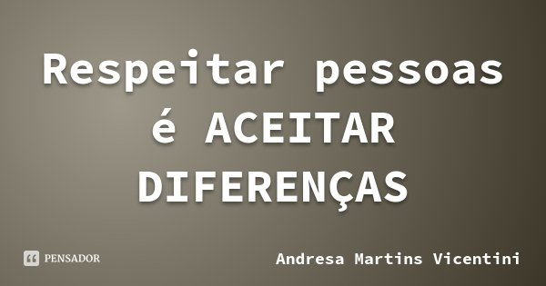 Respeitar pessoas é ACEITAR DIFERENÇAS... Frase de Andresa Martins Vicentini.