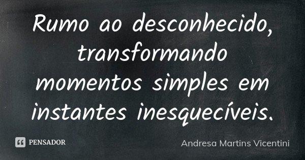 Rumo ao desconhecido..transformando momentos simples em instantes inesqueciveis... Frase de Andresa Martins Vicentini.