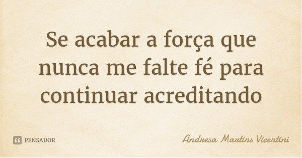 Se acabar a força que nunca me falte fé para continuar acreditando... Frase de Andresa Martins Vicentini.