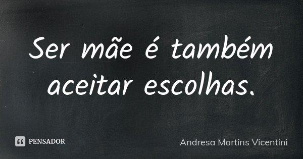 Ser mãe é também aceitar escolhas.... Frase de Andresa Martins Vicentini.