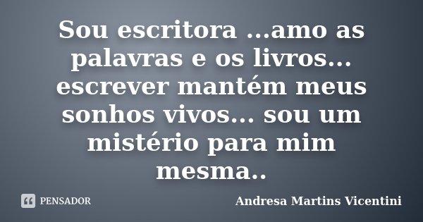 Sou escritora ...amo as palavras e os livros... escrever mantém meus sonhos vivos... sou um mistério para mim mesma..... Frase de Andresa Martins Vicentini.