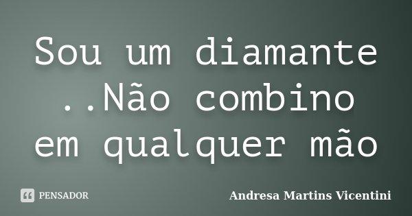 Sou um diamante ..Não combino em qualquer mão... Frase de Andresa Martins Vicentini.