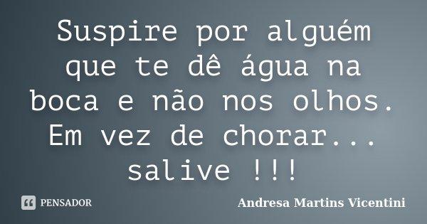 Suspire por alguém que te dê água na boca e não nos olhos. Em vez de chorar... salive !!!... Frase de Andresa Martins Vicentini.