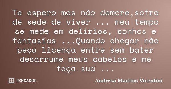 Te espero mas não demore,sofro de sede de viver ... meu tempo se mede em delírios, sonhos e fantasias ...Quando chegar não peça licença entre sem bater desarrum... Frase de Andresa Martins Vicentini.