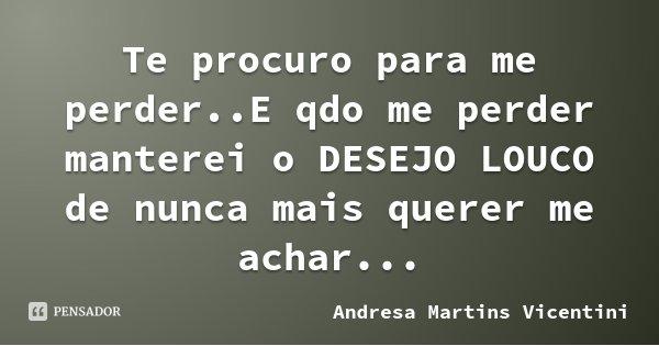 Te procuro para me perder..E qdo me perder manterei o DESEJO LOUCO de nunca mais querer me achar...... Frase de Andresa Martins Vicentini.