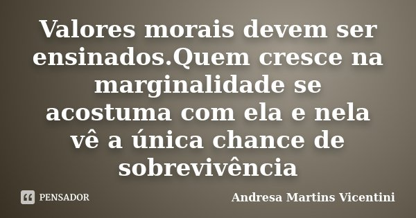 Valores morais devem ser ensinados.Quem cresce na marginalidade se acostuma com ela e nela vê a única chance de sobrevivência... Frase de Andresa Martins Vicentini.