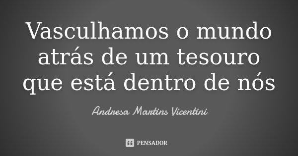 Vasculhamos o mundo atrás de um tesouro que está dentro de nós... Frase de Andresa Martins Vicentini.