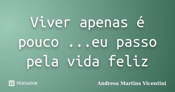 Viver apenas é pouco ...eu passo pela vida feliz... Frase de Andresa Martins Vicentini.