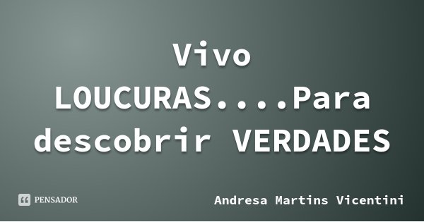 Vivo LOUCURAS....Para descobrir VERDADES... Frase de Andresa Martins Vicentini.