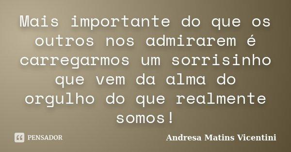 Mais importante do que os outros nos admirarem é carregarmos um sorrisinho que vem da alma do orgulho do que realmente somos!... Frase de Andresa Matins Vicentini.
