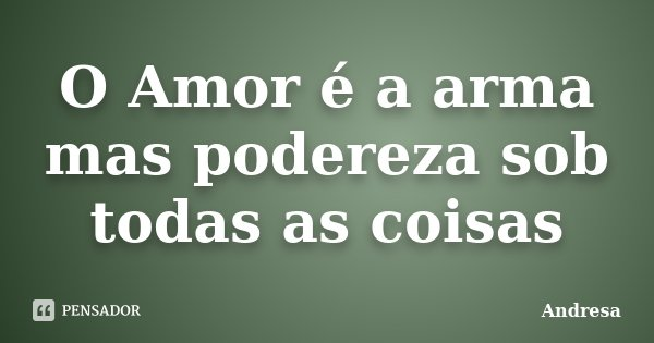 O Amor é a arma mas podereza sob todas as coisas... Frase de Andresa.