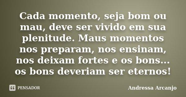 Cada momento, seja bom ou mau, deve ser vivido em sua plenitude. Maus momentos nos preparam, nos ensinam, nos deixam fortes e os bons... os bons deveriam ser et... Frase de Andressa Arcanjo.