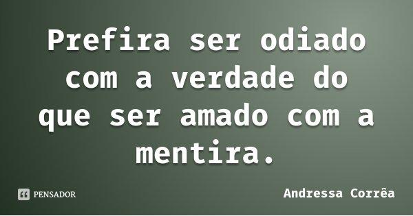 Prefira ser odiado com a verdade do que ser amado com a mentira.... Frase de Andressa Corrêa.