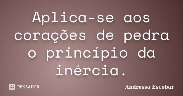Aplica-se aos corações de pedra o princípio da inércia.... Frase de Andressa Escobar.