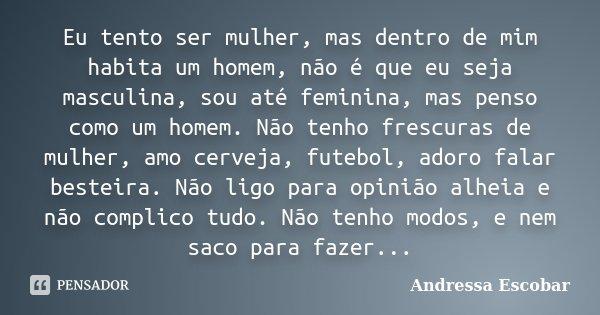 Eu tento ser mulher, mas dentro de mim habita um homem, não é que eu seja masculina, sou até feminina, mas penso como um homem. Não tenho frescuras de mulher, a... Frase de Andressa Escobar.