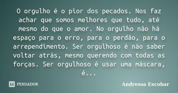 O orgulho é o pior dos pecados. Nos faz achar que somos melhores que tudo, até mesmo do que o amor. No orgulho não há espaço para o erro, para o perdão, para o ... Frase de Andressa Escobar.