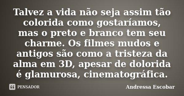 Talvez a vida não seja assim tão colorida como gostaríamos, mas o preto e branco tem seu charme. Os filmes mudos e antigos são como a tristeza da alma em 3D, ap... Frase de Andressa Escobar.