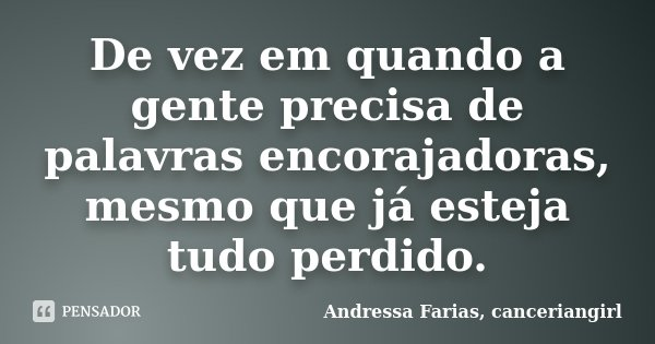 De vez em quando a gente precisa de palavras encorajadoras, mesmo que já esteja tudo perdido.... Frase de Andressa Farias, canceriangirl.