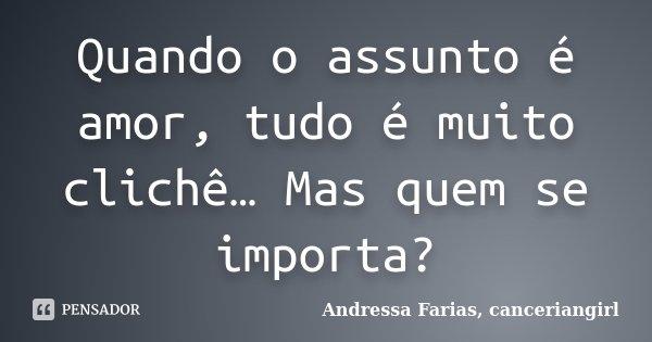 Quando o assunto é amor, tudo é muito clichê… Mas quem se importa?... Frase de Andressa Farias, canceriangirl.