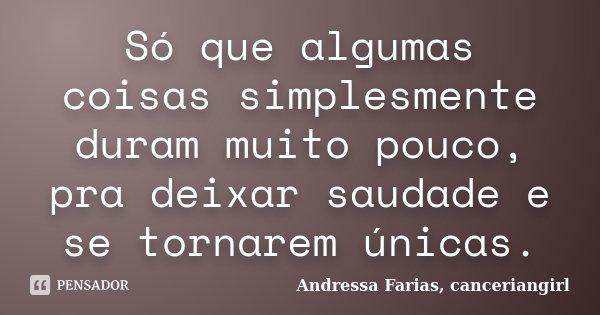 Só que algumas coisas simplesmente duram muito pouco, pra deixar saudade e se tornarem únicas.... Frase de Andressa Farias, canceriangirl.