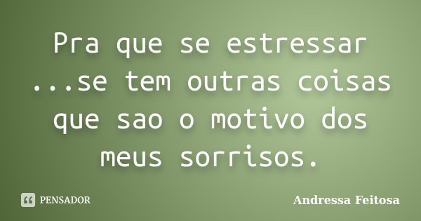 Pra que se estressar ...se tem outras coisas que sao o motivo dos meus sorrisos.... Frase de Andressa Feitosa.