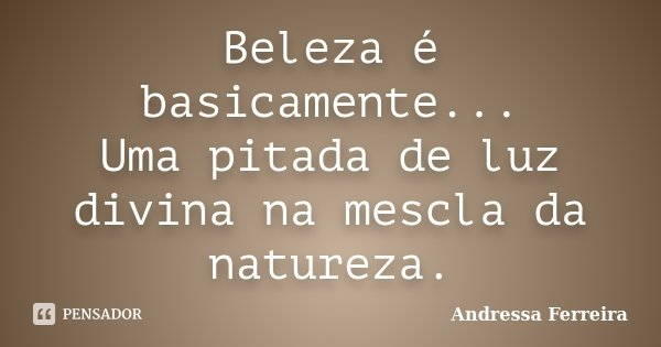 Beleza é basicamente... Uma pitada de luz divina na mescla da natureza.... Frase de Andressa Ferreira.