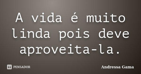 A vida é muito linda pois deve aproveita-la.... Frase de Andressa Gama.