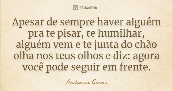 Apesar de sempre haver alguém pra te pisar, te humilhar, alguém vem e te junta do chão olha nos teus olhos e diz: agora você pode seguir em frente.... Frase de Andressa Gomes.