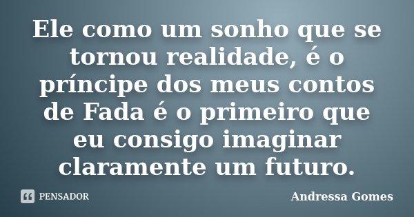 Ele como um sonho que se tornou realidade, é o príncipe dos meus contos de Fada é o primeiro que eu consigo imaginar claramente um futuro.... Frase de Andressa Gomes.