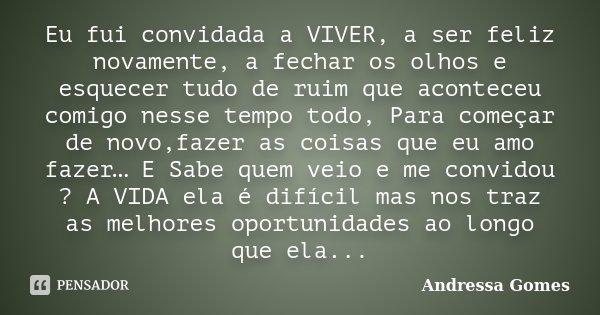 Eu fui convidada a VIVER, a ser feliz novamente, a fechar os olhos e esquecer tudo de ruim que aconteceu comigo nesse tempo todo, Para começar de novo,fazer as ... Frase de Andressa Gomes.
