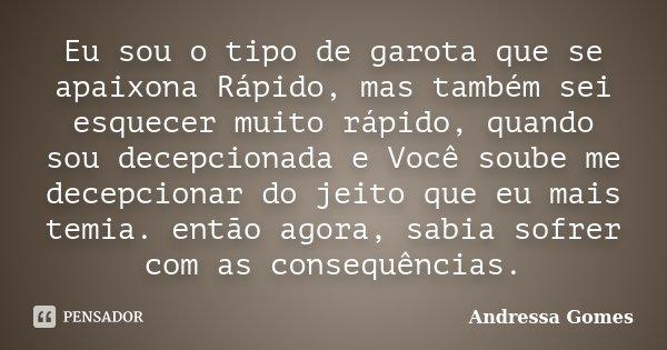 Eu sou o tipo de garota que se apaixona Rápido, mas também sei esquecer muito rápido, quando sou decepcionada e Você soube me decepcionar do jeito que eu mais t... Frase de Andressa Gomes.