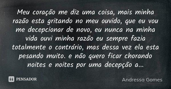Meu coração me diz uma coisa, mais minha razão esta gritando no meu ouvido, que eu vou me decepcionar de novo, eu nunca na minha vida ouvi minha razão eu sempre... Frase de Andressa Gomes.